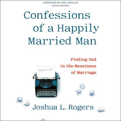 Confessions of a Happily Married Man Lib/E: Finding God in the Messiness of Marriage - Rogers, Joshua L (Read by)