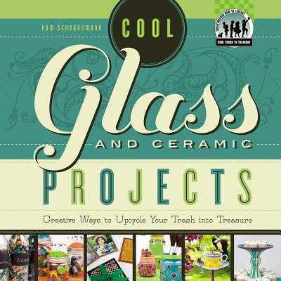 Cool Glass and Ceramic Projects: Creative Ways to Upcycle Your Trash Into Treasure - Scheunemann, Pam