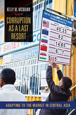 Corruption as a Last Resort: Adapting to the Market in Central Asia - McMann, Kelly M
