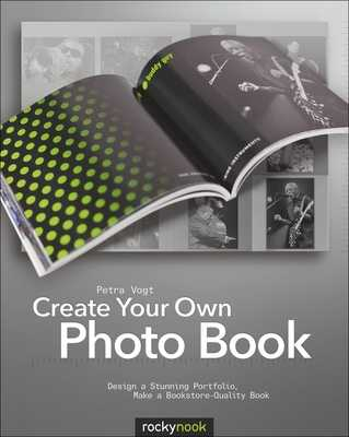 Create Your Own Photo Book: Design a Stunning Portfolio, Make a Bookstore-Quality Book - Vogt, Petra