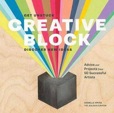 Creative Block: Get Unstuck, Discover New Ideas: Advice and Projects from 50 Successful Artists - Krysa, Danielle