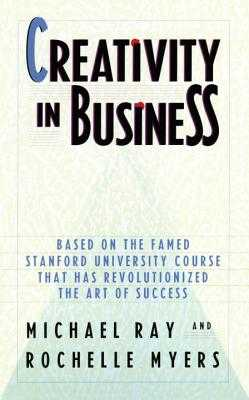 Creativity in Business - Ray, Michael, and Myers, Rochelle