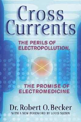 Cross Currents: The Perils of Electropollution, the Promise of Electromedicine - Becker, Robert O