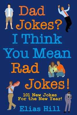 Dad Jokes? I Think You Mean Rad Jokes!: 101 New Dad Jokes For The New Year - Hill, Elias