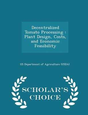 Decentralized Tomato Processing: Plant Design, Costs, and Economic Feasibility - Scholar's Choice Edition - Us Department of Agriculture (Usda) (Creator)