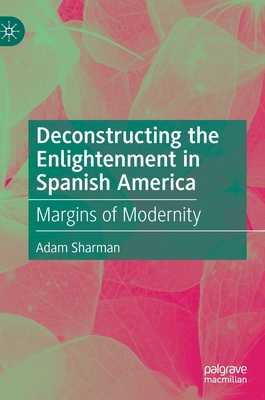 Deconstructing the Enlightenment in Spanish America: Margins of Modernity - Sharman, Adam