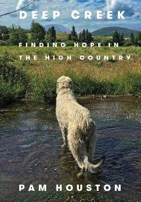 Deep Creek: Finding Hope in the High Country - Houston, Pam