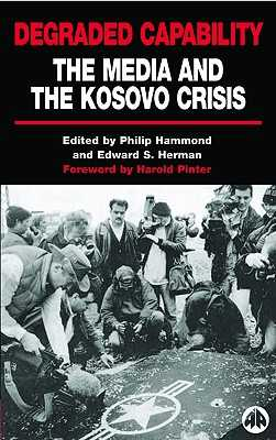 Degraded Capability: The Media and the Kosovo Crisis - Hammond, Philip (Editor), and Herman, Edward S (Editor)