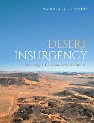 Desert Insurgency: Archaeology, T. E. Lawrence, and the Arab Revolt - Saunders, Nicholas J.
