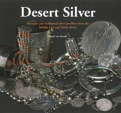 Desert Silver: Nomadic and Traditional Silver Jewellery from the Middle East and North Africa - van Roode, Sigrid