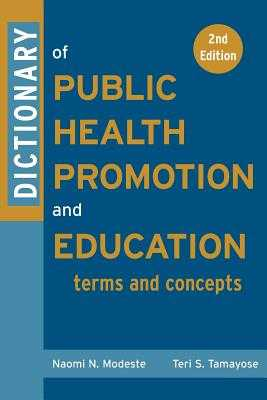 Dictionary of Public Health Promotion and Education: Terms and Concepts - Modeste, Naomi, and Tamayose, Teri, and Hopp Marshak, Helen (Foreword by)