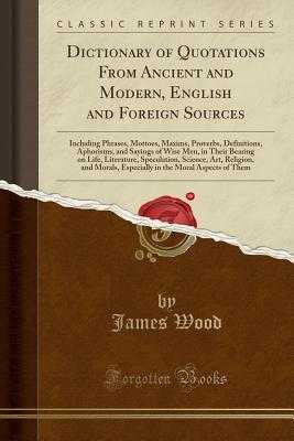 Dictionary of Quotations from Ancient and Modern, English and Foreign Sources: Including Phrases, Mottoes, Maxims, Proverbs, Definitions, Aphorisms, and Sayings of Wise Men, in Their Bearing on Life, Literature, Speculation, Science, Art, Religion, and Mo - Wood, James
