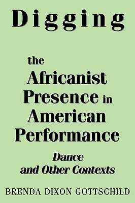 Digging the Africanist Presence in American Performance: Dance and Other Contexts - Gottschild, Brenda Dixon