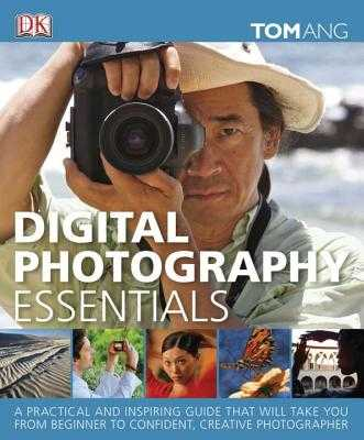 Digital Photography Essentials: A Practical and Inspiring Guide That Will Take You from Beginner to Confident, C - Ang, Tom