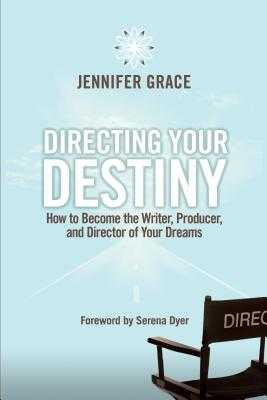 Directing Your Destiny: How to Become the Writer, Producer, and Director of Your Dreams - Grace, Jennifer