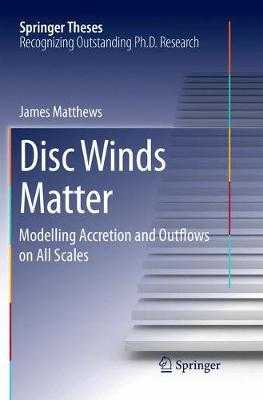 Disc Winds Matter: Modelling Accretion and Outflows on All Scales - Matthews, James