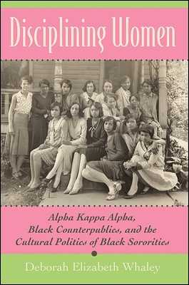 Disciplining Women: Alpha Kappa Alpha, Black Counterpublics, and the Cultural Politics of Black Sororities - Whaley, Deborah Elizabeth