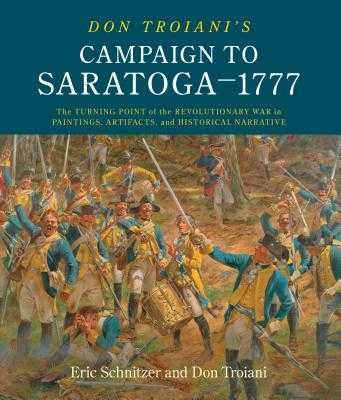 Don Troiani's Campaign to Saratoga - 1777: The Turning Point of the Revolutionary War in Paintings, Artifacts, and Historical Narrative - Schnitzer, Eric H, and Troiani, Don