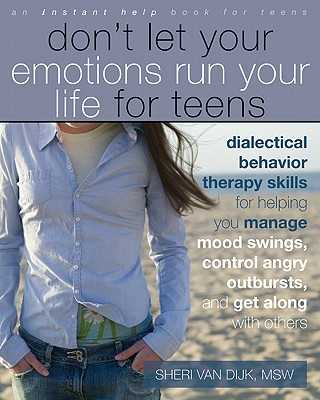 Don't Let Your Emotions Run Your Life for Teens: Dialectical Behavior Therapy Skills for Helping You Manage Mood Swings, Control Angry Outbursts, and Get Along with Others - Van Dijk, Sheri, MSW