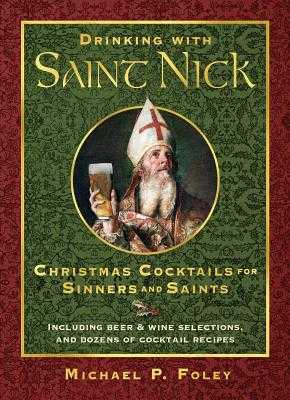 Drinking with Saint Nick: Christmas Cocktails for Sinners and Saints - Foley, Michael P