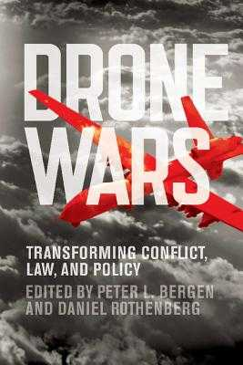 Drone Wars: Transforming Conflict, Law, and Policy - Bergen, Peter L. (Editor), and Rothenberg, Daniel (Editor)