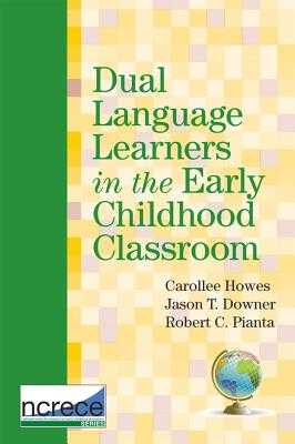 Dual Language Learners in the Early Childhood Classroom - Howes, Carollee, PH.D. (Editor), and Downer, Jason (Editor), and Pianta, Robert (Editor)