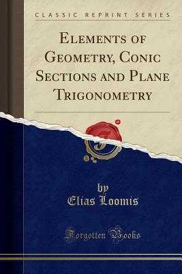 Elements of Geometry, Conic Sections and Plane Trigonometry (Classic Reprint) - Loomis, Elias