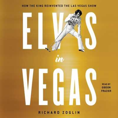 Elvis in Vegas: How the King Reinvented the Las Vegas Show - Frazier, Gibson (Read by), and Zoglin, Richard