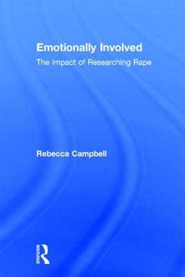Emotionally Involved: The Impact of Researching Rape - Campbell, Rebecca, Dr.