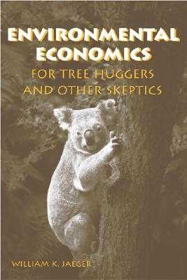 Environmental Economics for Tree Huggers and Other Skeptics - Jaeger, William K