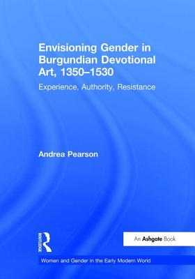 Envisioning Gender in Burgundian Devotional Art, 1350-1530: Experience, Authority, Resistance - Pearson, Andrea