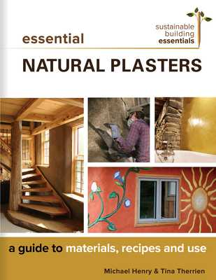 Essential Natural Plasters: A Guide to Materials, Recipes, and Use - Henry, Michael, and Therrien, Tina