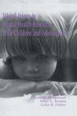 Ethical Issues in Mental Health Research with Children and Adolescents - Hoagwood, Kimberly (Editor), and Jensen, Peter S, MD (Editor), and Fisher, Celia B, Dr. (Editor)