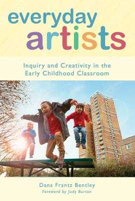 Everyday Artists: Inquiry and Creativity in the Early Childhood Classroom - Bentley, Dana Frantz, and Ryan, Sharon (Editor)