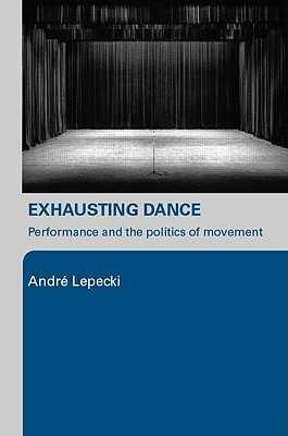 Exhausting Dance: Performance and the Politics of Movement - Lepecki, Andre
