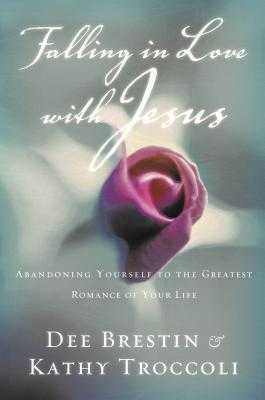 Falling in Love with Jesus: Abandoning Yourself to the Greatest Romance of Your Life - Brestin, Dee, and Troccoli, Kathy
