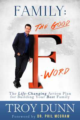 "Family: The Good ""f"" Word: The Life-Changing Action Plan for Building Your Best Family - Dunn, Troy, and McGraw, Phil, Dr. (Foreword by)"