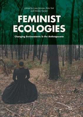 Feminist Ecologies: Changing Environments in the Anthropocene - Stevens, Lara (Editor), and Tait, Peta (Editor), and Varney, Denise (Editor)