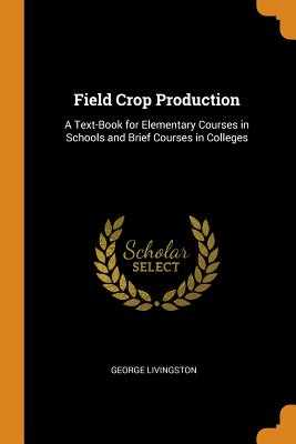 Field Crop Production: A Text-Book for Elementary Courses in Schools and Brief Courses in Colleges - Livingston, George