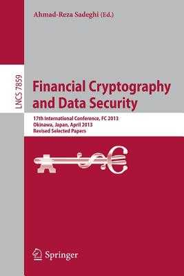 Financial Cryptography and Data Security: 17th International Conference, FC 2013, Okinawa, Japan, April 1-5, 2013, Revised Selected Papers - Sadeghi, Ahmad-Reza (Editor)