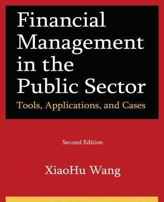 Financial Management in the Public Sector: Tools, Applications and Cases - Wang, Xiaohu (Shawn)