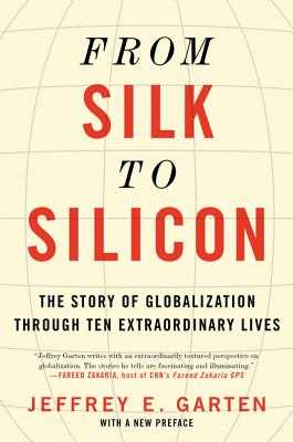 From Silk to Silicon: The Story of Globalization Through Ten Extraordinary Lives - Garten, Jeffrey E
