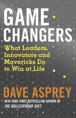 Game Changers: What Leaders, Innovators and Mavericks Do to Win at Life - Asprey, Dave