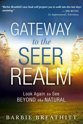 Gateway to the Seer Realm: Look Again to See Beyond the Natural - Breathitt, Barbie, and Goll, James W (Foreword by), and Pierce, Chuck, Dr. (Foreword by)