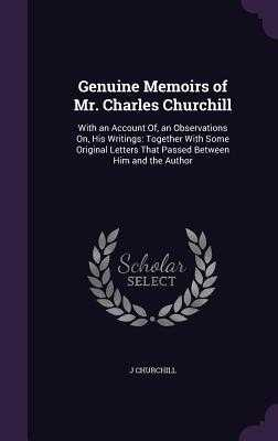 Genuine Memoirs of Mr. Charles Churchill: With an Account Of, an Observations On, His Writings: Together with Some Original Letters That Passed Between Him and the Author - Churchill, J