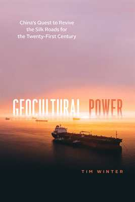 Geocultural Power: China's Quest to Revive the Silk Roads for the Twenty-First Century - Winter, Tim