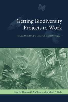 Getting Biodiversity Projects to Work: Towards More Effective Conservation and Development - McShane, Thomas (Editor), and Wells, Michael (Editor)
