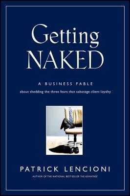 Getting Naked: A Business Fable about Shedding the Three Fears That Sabotage Client Loyalty - Lencioni, Patrick M