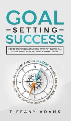 Goal Setting Success: How To Stop Procrastination, Improve Your Mental Focus, And Achieve Any Goal You Want in Life - Adams, Tiffany