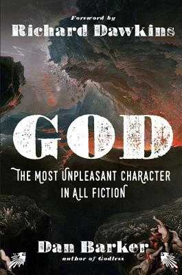 God: The Most Unpleasant Character in All Fiction - Barker, Dan, and Dawkins, Richard (Foreword by)